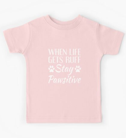When Life Gets Ruff, Stay Pawsitive Kids Tee