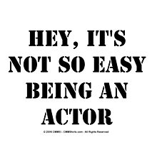 Hey, It's Not So Easy Being An Actor - Black Text by cmmei