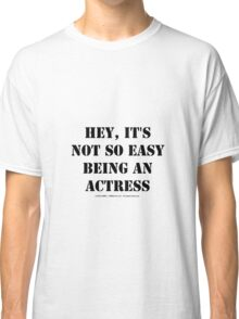 Hey, It's Not So Easy Being An Actress - Black Text Classic T-Shirt