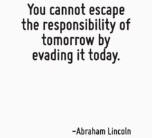 You cannot escape the responsibility of tomorrow by evading it today. by Quotr