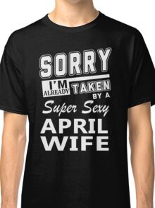 Sorry I'm Already Taken By A Super Sexy April Wife Classic T-Shirt