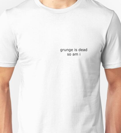 Grunge is dead. and so am i Unisex T-Shirt