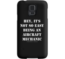 Hey, It's Not So Easy Being An Aircraft Mechanic - White Text Samsung Galaxy Case/Skin