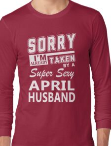 Sorry I'm Already Taken By A Super Sexy April Husband Long Sleeve T-Shirt