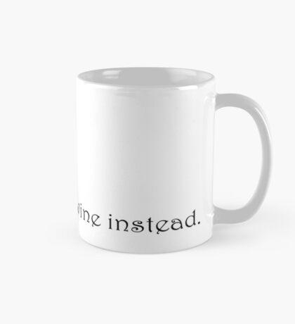 I wish this was wine instead.   Mug