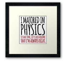 Hilarious 'I majored in physics. To save time, let's just assume that I'm always right' T-Shirt Framed Print