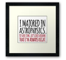 Hilarious 'I majored in astrophysics. To save time, let's just assume that I'm always right' T-Shirt Framed Print