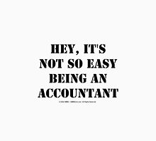 Hey, It's Not So Easy Being An Accountant - Black Text Unisex T-Shirt