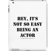 Hey, It's Not So Easy Being An Actor - Black Text iPad Case/Skin