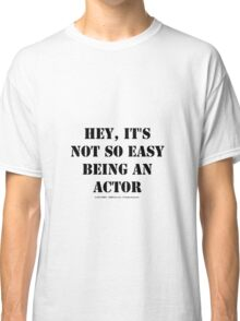 Hey, It's Not So Easy Being An Actor - Black Text Classic T-Shirt
