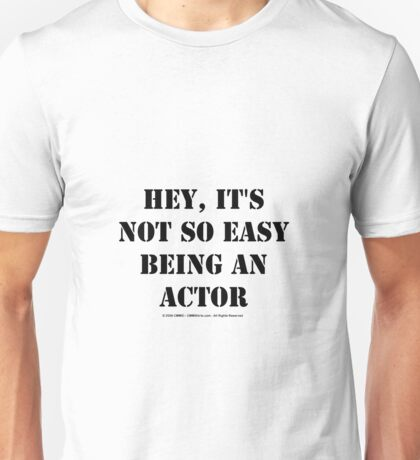 Hey, It's Not So Easy Being An Actor - Black Text Unisex T-Shirt