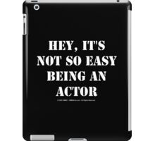 Hey, It's Not So Easy Being An Actor - White Text iPad Case/Skin