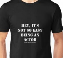 Hey, It's Not So Easy Being An Actor - White Text Unisex T-Shirt