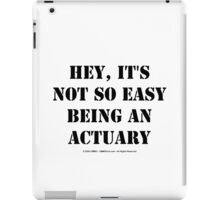 Hey, It's Not So Easy Being An Actuary - Black Text iPad Case/Skin