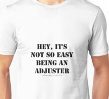 Hey, It's Not So Easy Being An Adjuster - Black Text Unisex T-Shirt