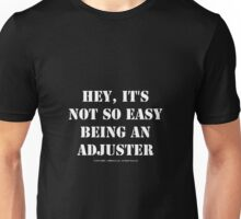 Hey, It's Not So Easy Being An Adjuster - White Text Unisex T-Shirt
