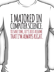 Hilarious 'I majored in computer science. To save time, let's just assume that I'm always right' T-Shirt T-Shirt