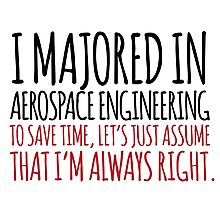Funny 'I majored in Aerospace Engineering. To save time, let's just assume that I'm always right' T-Shirt Photographic Print