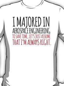 Funny 'I majored in Aerospace Engineering. To save time, let's just assume that I'm always right' T-Shirt T-Shirt