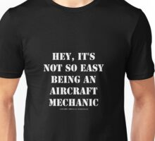 Hey, It's Not So Easy Being An Aircraft Mechanic - White Text Unisex T-Shirt