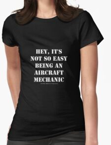 Hey, It's Not So Easy Being An Aircraft Mechanic - White Text Womens Fitted T-Shirt