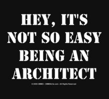 Hey, It's Not So Easy Being An Architect - White Text by cmmei