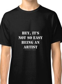 Hey, It's Not So Easy Being An Artist - White Text Classic T-Shirt