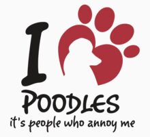I Love Poodles It's People Who Annoy Me by 2E1K