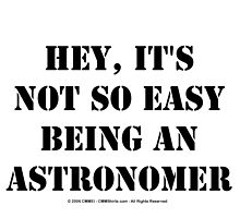 Hey, It's Not So Easy Being An Astronomer - Black Text by cmmei