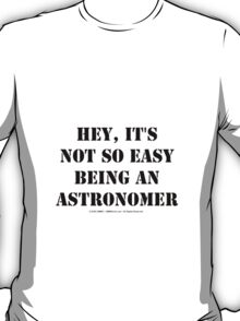 Hey, It's Not So Easy Being An Astronomer - Black Text T-Shirt