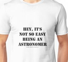 Hey, It's Not So Easy Being An Astronomer - Black Text Unisex T-Shirt