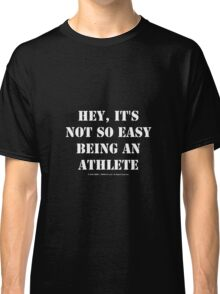 Hey, It's Not So Easy Being An Athlete - White Text Classic T-Shirt