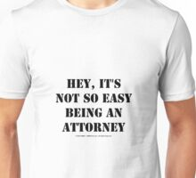 Hey, It's Not So Easy Being An Attorney - Black Text Unisex T-Shirt
