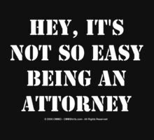 Hey, It's Not So Easy Being An Attorney - White Text by cmmei