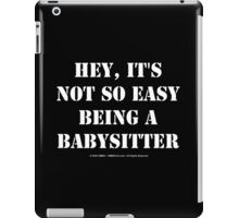 Hey, It's Not So Easy Being A Babysitter - White Text iPad Case/Skin