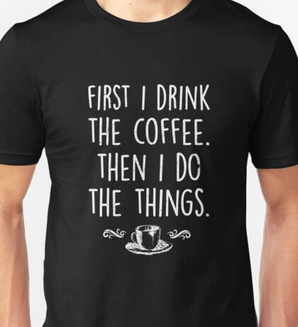 First I Drink The Coffee Then I Do The Things Unisex T-Shirt
