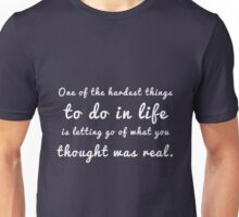 One of the hardest things to do in life is letting go of what you thought was real. Unisex T-Shirt