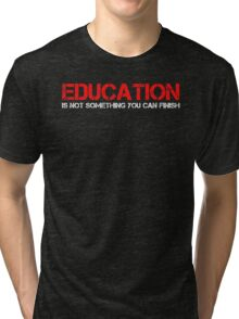 Education Is Not Something You Can Finish Quote Tri-blend T-Shirt