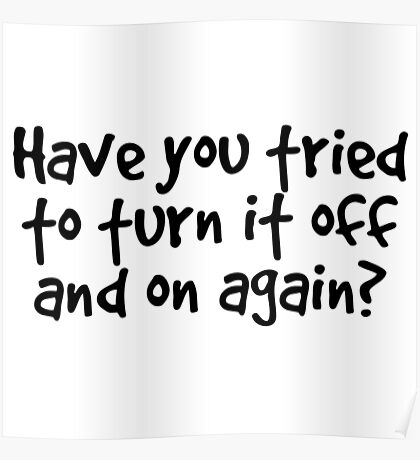 Have you tried to turn it off and on again? Poster
