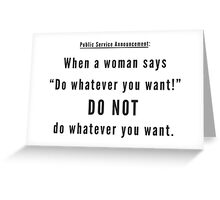 "When a woman says ""Do whatever you want!"" DO NOT do whatever you want. Greeting Card"