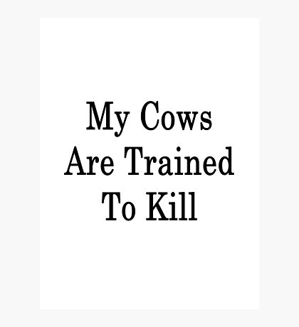 My Cows Are Trained To Kill  Photographic Print