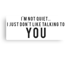 I'm not quiet.. I just don't like talking to YOU Canvas Print