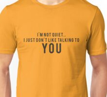 I'm not quiet.. I just don't like talking to YOU Unisex T-Shirt