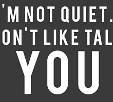 I'm not quiet.. I just don't like talking to YOU by bogratt