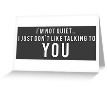 I'm not quiet.. I just don't like talking to YOU Greeting Card