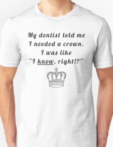 """My dentist told me I needed a crown. I was like """"I know, right!?"""" Unisex T-Shirt"""