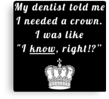 """My dentist told me I needed a crown. I was like """"I know, right!?"""" Canvas Print"""