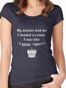 "My dentist told me I needed a crown. I was like ""I know, right!?"" Women's Fitted Scoop T-Shirt"