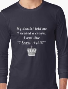 """My dentist told me I needed a crown. I was like """"I know, right!?"""" Long Sleeve T-Shirt"""