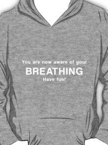 You are now aware of your breathing. Have fun! T-Shirt